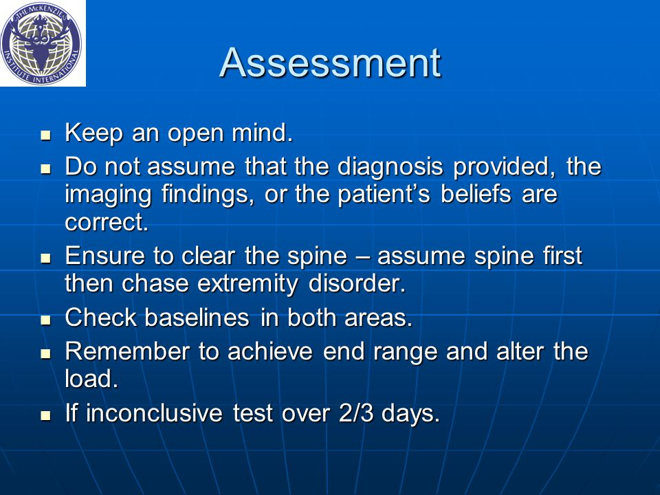 Assessment Keep an open mind. Keep an open mind. Do not assume that the diagnosis provided, the imaging findings, or the patient's beliefs are correct
