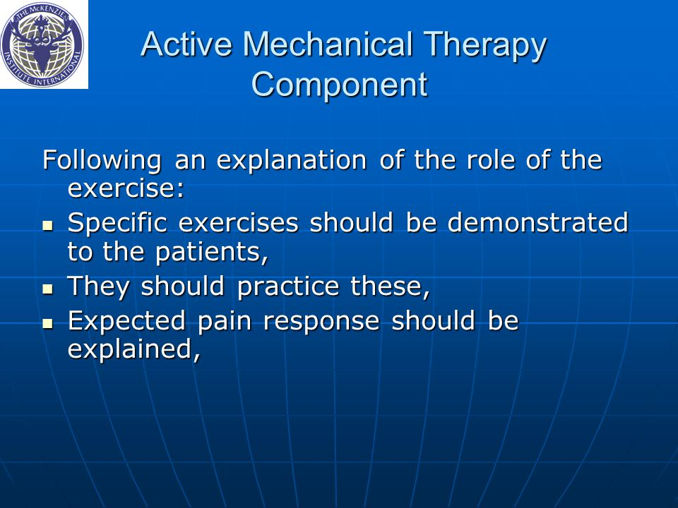 Active Mechanical Therapy Component Active Mechanical Therapy Component Following an explanation of the role of the exercise: Specific exercises should be demonstrated to the patients, Specific exercises should be demonstrated to the patients, They should practice these, They should practice these, Expected pain response should be explained, Expected pain response should be explained,