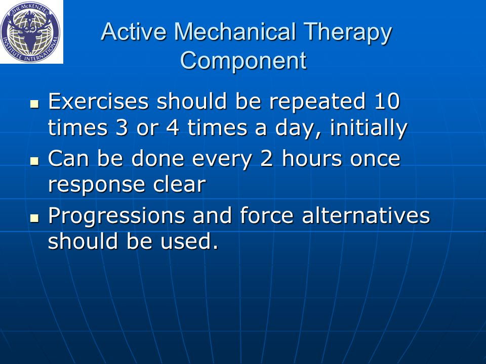 Active Mechanical Therapy Component Active Mechanical Therapy Component Exercises should be repeated 10 times 3 or 4 times a day, initially Exercises should be repeated 10 times 3 or 4 times a day, initially Can be done every 2 hours once response clear Can be done every 2 hours once response clear Progressions and force alternatives should be used.