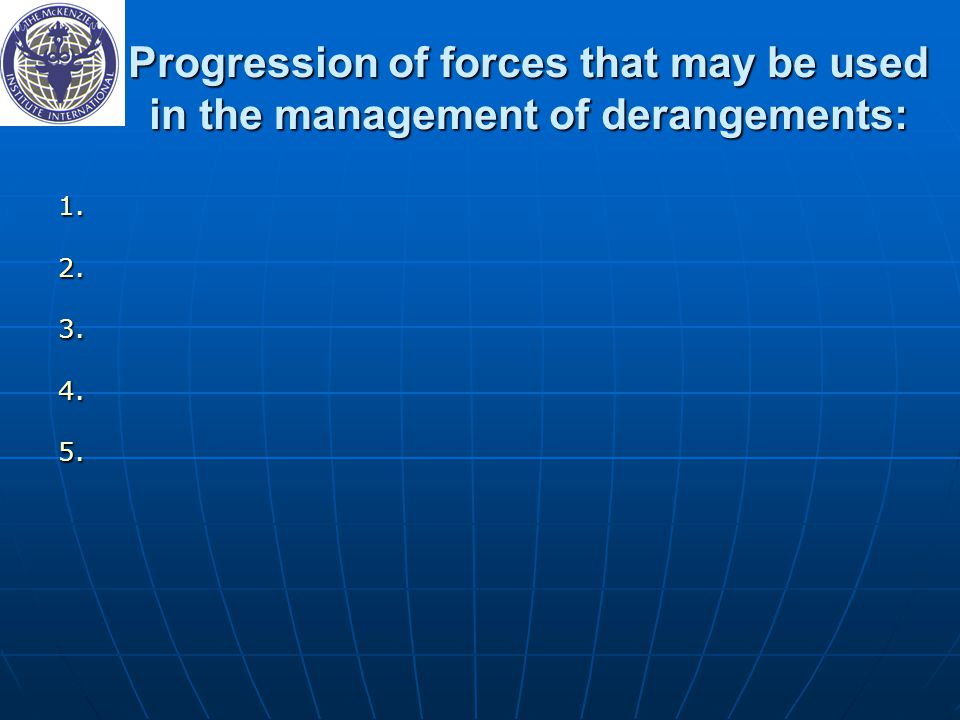 Progression of forces that may be used in the management of derangements: 1. 1. 2. 2. 3. 3. 4. 4. 5. 5.