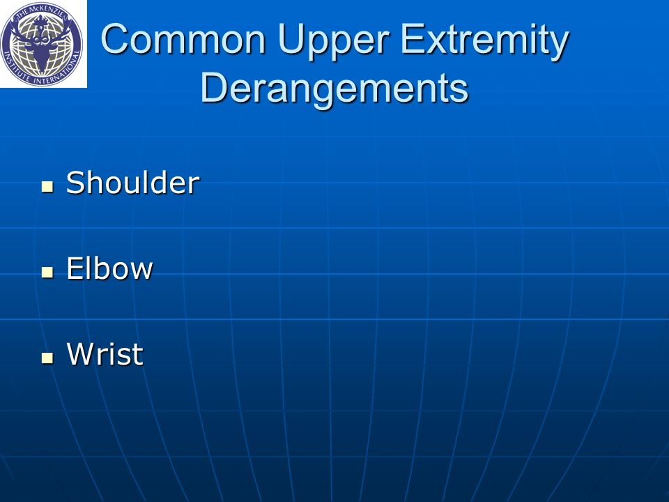 Common Upper Extremity Derangements Shoulder Shoulder Elbow Elbow Wrist Wrist
