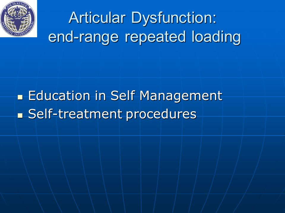 Articular Dysfunction: end-range repeated loading Education in Self Management Education in Self Management Self-treatment procedures Self-treatment p