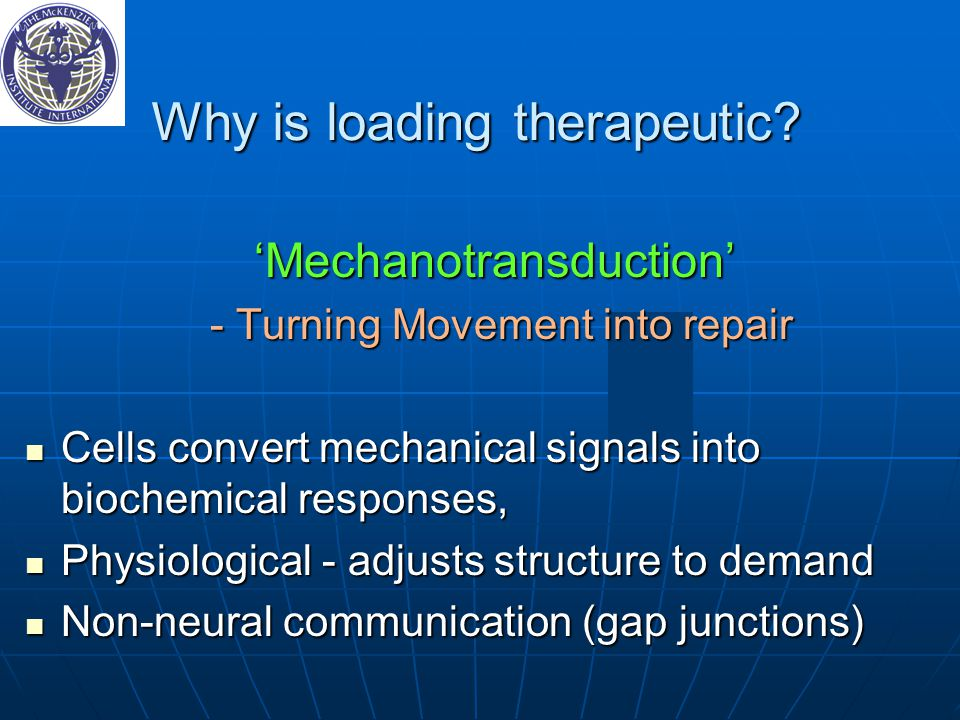Why is loading therapeutic? 'Mechanotransduction' - Turning Movement into repair - Turning Movement into repair Cells convert mechanical signals into