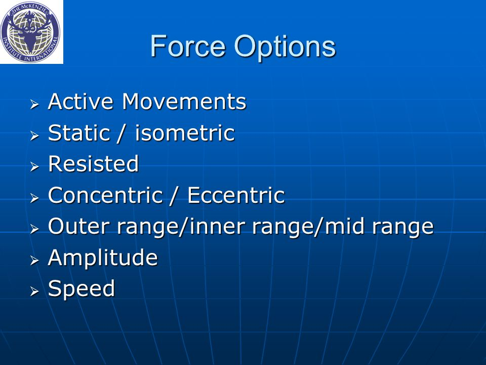 Force Options  Active Movements  Static / isometric  Resisted  Concentric / Eccentric  Outer range/inner range/mid range  Amplitude  Speed
