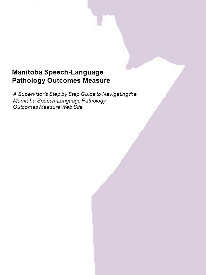 Manitoba Speech-Language Pathology Outcomes Measure A Supervisor's Step by Step Guide to Navigating the Manitoba Speech-Language Pathology Outcomes Measure Web Site