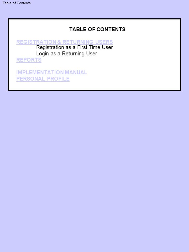 TABLE OF CONTENTS REGISTRATION & RETURNING USERS REGISTRATION & RETURNING USERS Registration as a First Time User Login as a Returning User REPORTS IMPLEMENTATION MANUAL PERSONAL PROFILE Table of Contents
