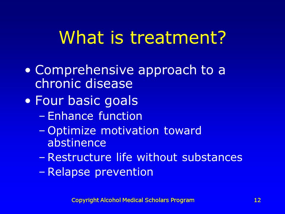 Copyright Alcohol Medical Scholars Program12 What is treatment.