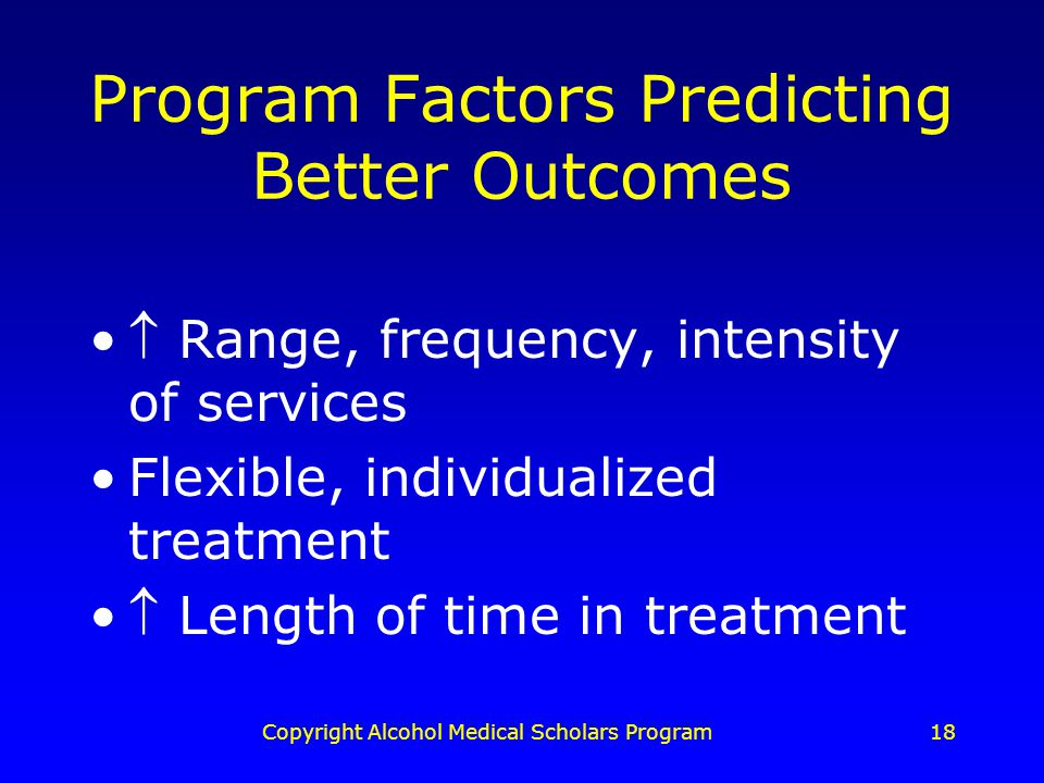 Copyright Alcohol Medical Scholars Program18 Program Factors Predicting Better Outcomes  Range, frequency, intensity of services Flexible, individualized treatment  Length of time in treatment