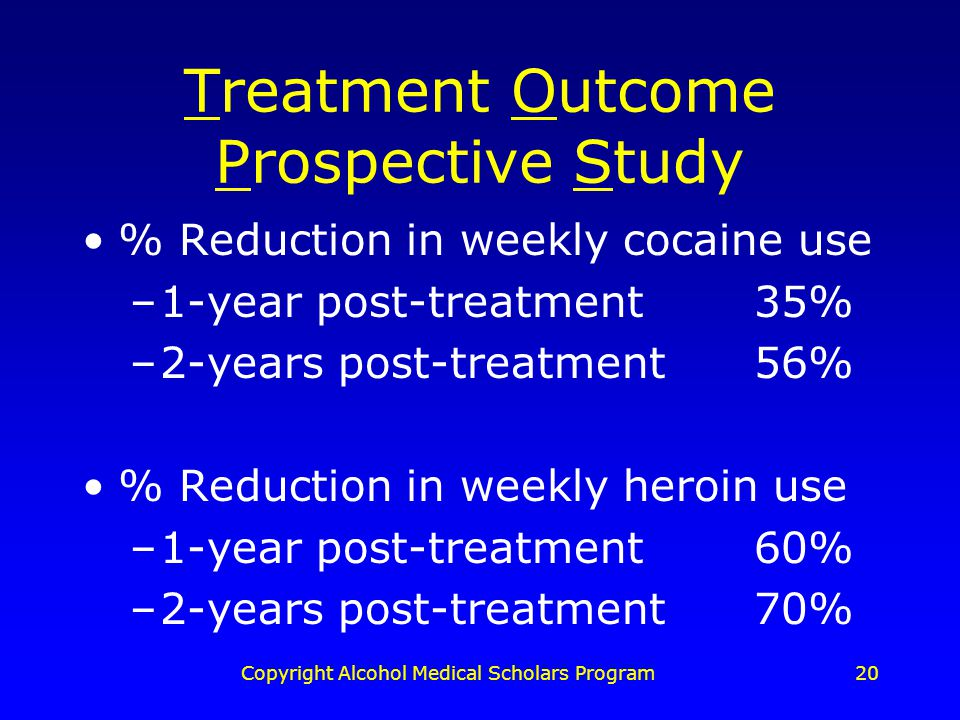 Copyright Alcohol Medical Scholars Program20 Treatment Outcome Prospective Study % Reduction in weekly cocaine use –1-year post-treatment 35% –2-years post-treatment56% % Reduction in weekly heroin use –1-year post-treatment 60% –2-years post-treatment70%
