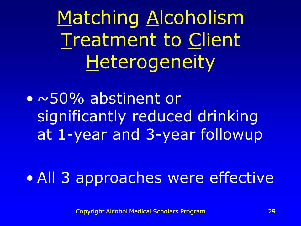 Copyright Alcohol Medical Scholars Program29 Matching Alcoholism Treatment to Client Heterogeneity ~50% abstinent or significantly reduced drinking at 1-year and 3-year followup All 3 approaches were effective