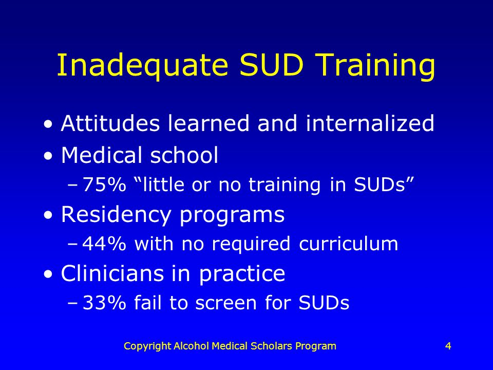 Copyright Alcohol Medical Scholars Program4 Inadequate SUD Training Attitudes learned and internalized Medical school –75% little or no training in SUDs Residency programs –44% with no required curriculum Clinicians in practice –33% fail to screen for SUDs