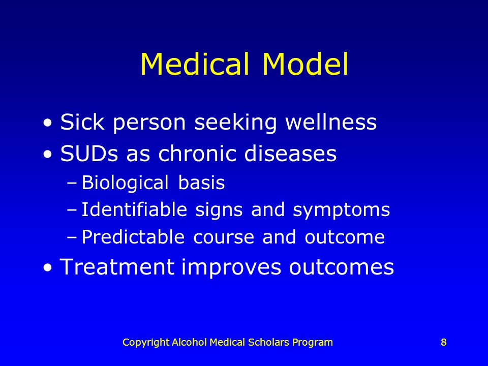 Copyright Alcohol Medical Scholars Program8 Medical Model Sick person seeking wellness SUDs as chronic diseases –Biological basis –Identifiable signs and symptoms –Predictable course and outcome Treatment improves outcomes