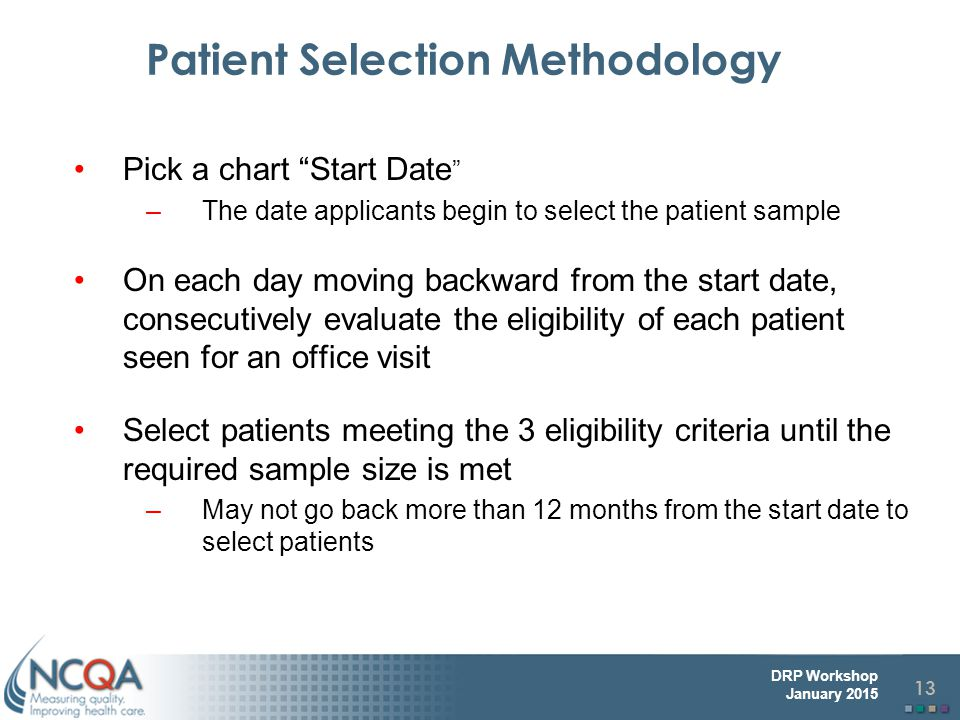 13 DRP Workshop January 2015 Patient Selection Methodology Pick a chart Start Date –The date applicants begin to select the patient sample On each day moving backward from the start date, consecutively evaluate the eligibility of each patient seen for an office visit Select patients meeting the 3 eligibility criteria until the required sample size is met –May not go back more than 12 months from the start date to select patients