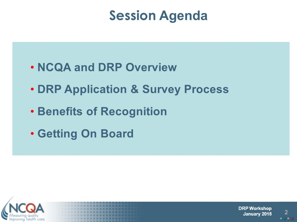 2 DRP Workshop January 2015 NCQA and DRP Overview DRP Application & Survey Process Benefits of Recognition Getting On Board Session Agenda