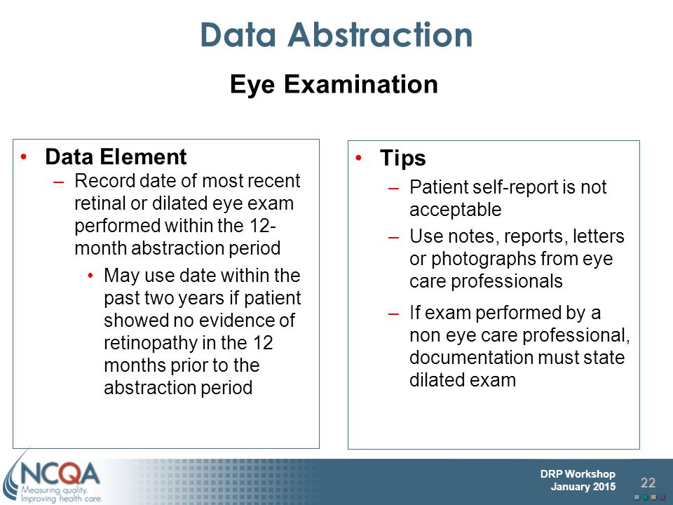 22 DRP Workshop January 2015 Data Abstraction Data Element –Record date of most recent retinal or dilated eye exam performed within the 12- month abstraction period May use date within the past two years if patient showed no evidence of retinopathy in the 12 months prior to the abstraction period Tips –Patient self-report is not acceptable –Use notes, reports, letters or photographs from eye care professionals –If exam performed by a non eye care professional, documentation must state dilated exam Eye Examination