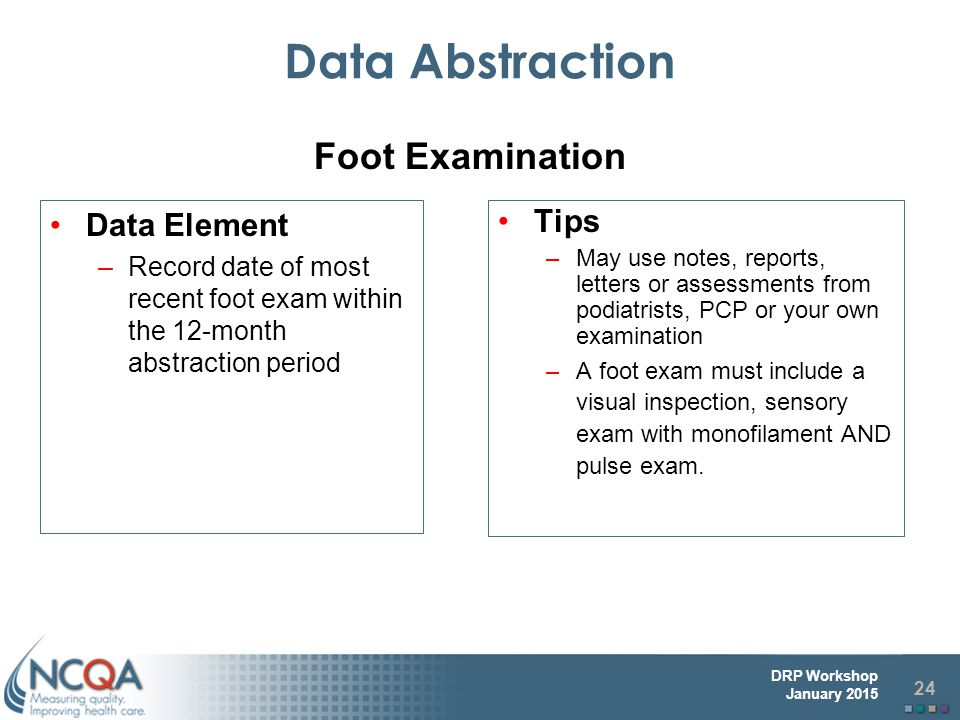 24 DRP Workshop January 2015 Data Abstraction Data Element –Record date of most recent foot exam within the 12-month abstraction period Tips –May use notes, reports, letters or assessments from podiatrists, PCP or your own examination –A foot exam must include a visual inspection, sensory exam with monofilament AND pulse exam.