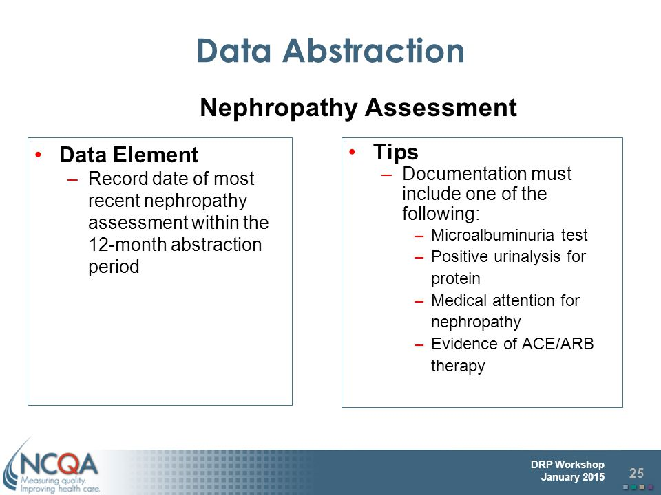 25 DRP Workshop January 2015 Data Abstraction Data Element –Record date of most recent nephropathy assessment within the 12-month abstraction period Tips –Documentation must include one of the following: –Microalbuminuria test –Positive urinalysis for protein –Medical attention for nephropathy –Evidence of ACE/ARB therapy Nephropathy Assessment