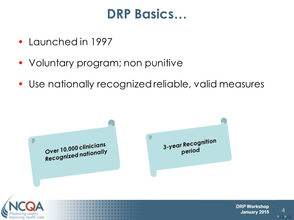 4 DRP Workshop January 2015 Launched in 1997 Voluntary program; non punitive Use nationally recognized reliable, valid measures DRP Basics… 3-year Recognition period Over 10,000 clinicians Recognized nationally