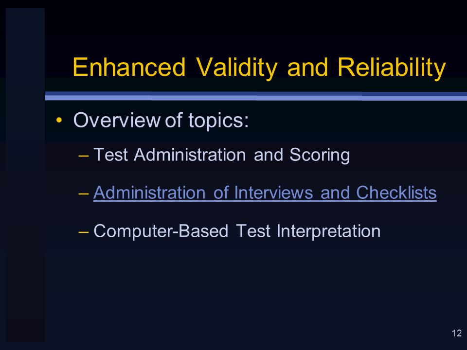 12 Enhanced Validity and Reliability Overview of topics: –Test Administration and Scoring –Administration of Interviews and Checklists –Computer-Based Test Interpretation