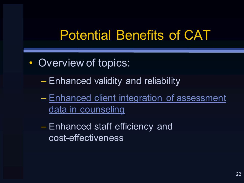 23 Potential Benefits of CAT Overview of topics: –Enhanced validity and reliability –Enhanced client integration of assessment data in counseling –Enhanced staff efficiency and cost-effectiveness