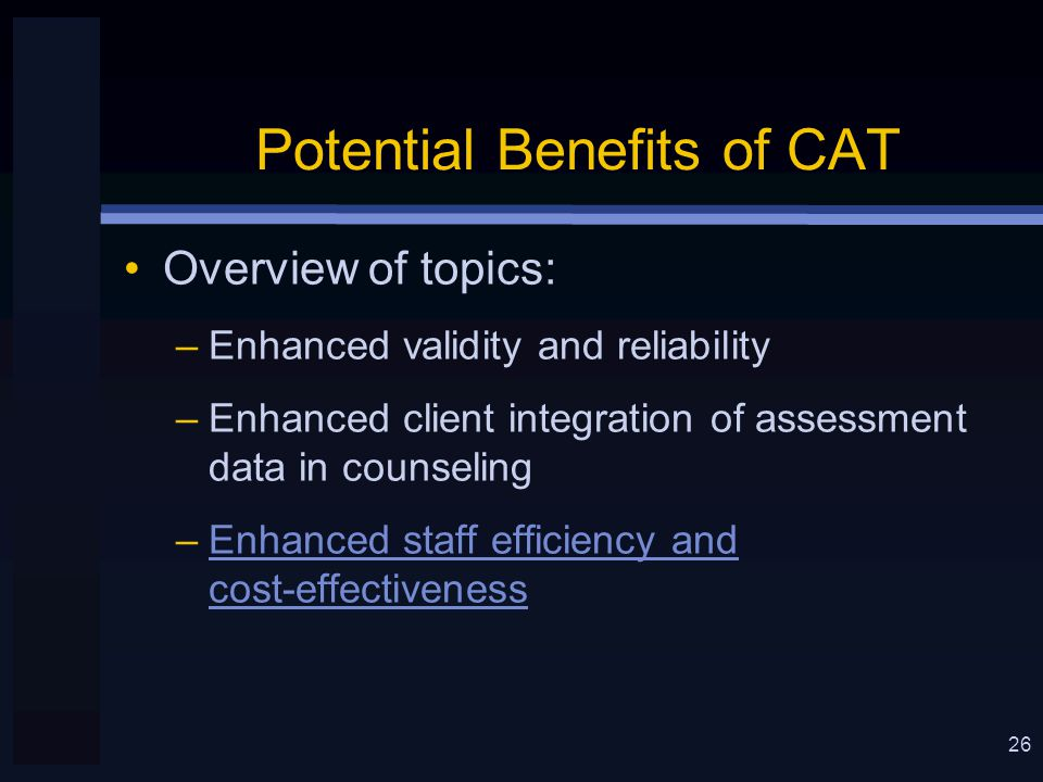 26 Potential Benefits of CAT Overview of topics: –Enhanced validity and reliability –Enhanced client integration of assessment data in counseling –Enhanced staff efficiency and cost-effectiveness