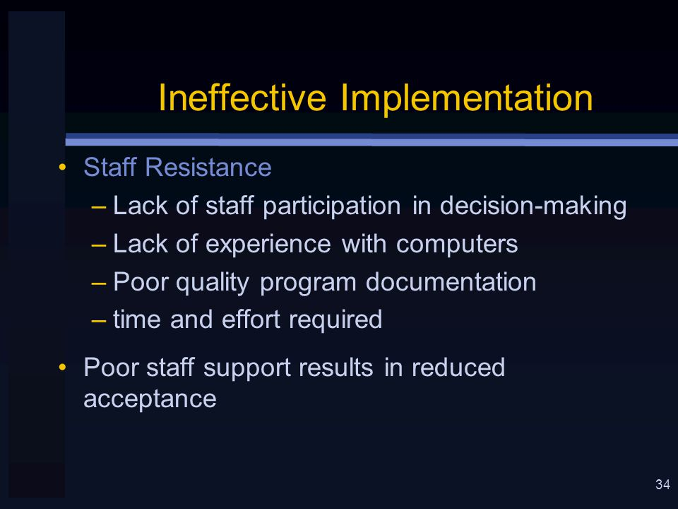 34 Ineffective Implementation Staff Resistance –Lack of staff participation in decision-making –Lack of experience with computers –Poor quality program documentation –time and effort required Poor staff support results in reduced acceptance