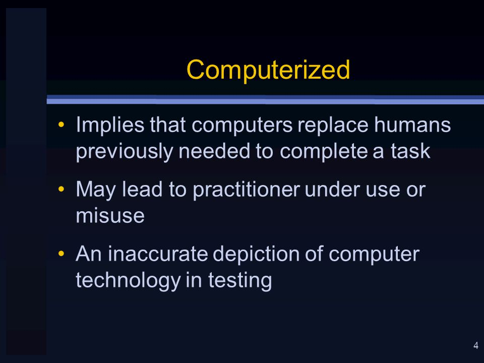 4 Computerized Implies that computers replace humans previously needed to complete a task May lead to practitioner under use or misuse An inaccurate depiction of computer technology in testing