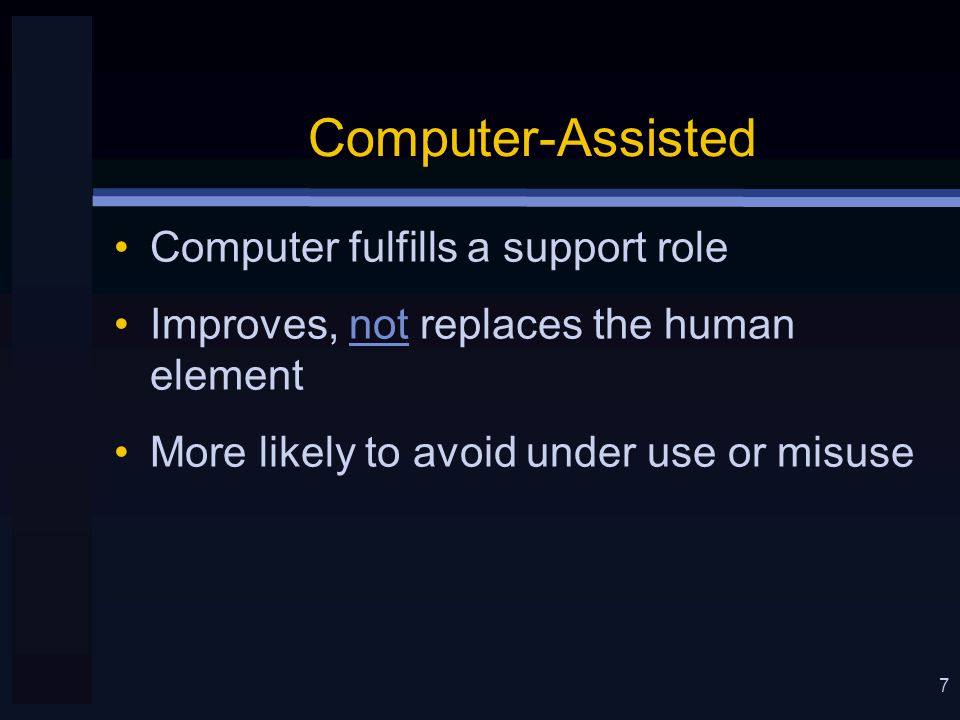 7 Computer-Assisted Computer fulfills a support role Improves, not replaces the human element More likely to avoid under use or misuse
