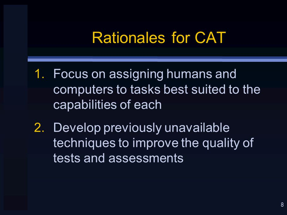 8 Rationales for CAT 1.Focus on assigning humans and computers to tasks best suited to the capabilities of each 2.Develop previously unavailable techniques to improve the quality of tests and assessments