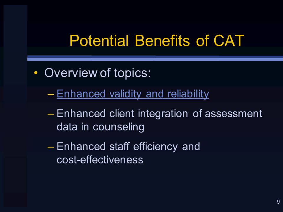9 Potential Benefits of CAT Overview of topics: –Enhanced validity and reliability –Enhanced client integration of assessment data in counseling –Enhanced staff efficiency and cost-effectiveness