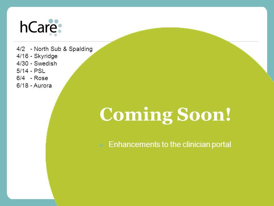 Coming Soon! ► Enhancements to the clinician portal 4/2 - North Sub & Spalding 4/16 - Skyridge 4/30 - Swedish 5/14 - PSL 6/4 - Rose 6/18 - Aurora