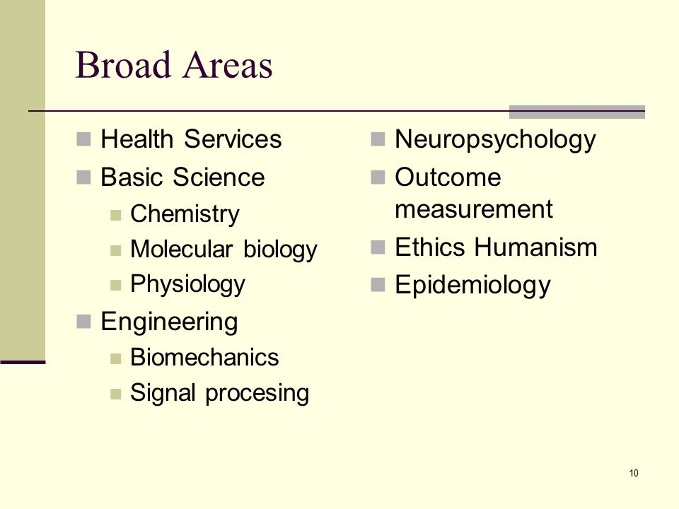 10 Broad Areas Health Services Basic Science Chemistry Molecular biology Physiology Engineering Biomechanics Signal procesing Neuropsychology Outcome measurement Ethics Humanism Epidemiology