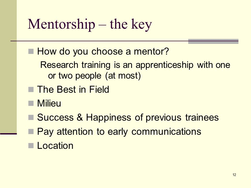 12 Mentorship – the key How do you choose a mentor.