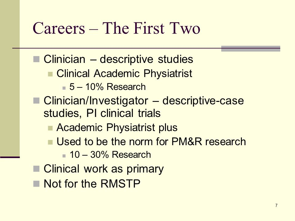 7 Careers – The First Two Clinician – descriptive studies Clinical Academic Physiatrist 5 – 10% Research Clinician/Investigator – descriptive-case studies, PI clinical trials Academic Physiatrist plus Used to be the norm for PM&R research 10 – 30% Research Clinical work as primary Not for the RMSTP