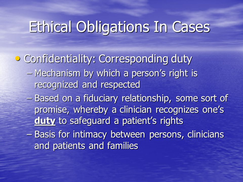 Ethical Obligations In Cases Ethical Obligations In Cases Confidentiality: Corresponding duty Confidentiality: Corresponding duty –Mechanism by which