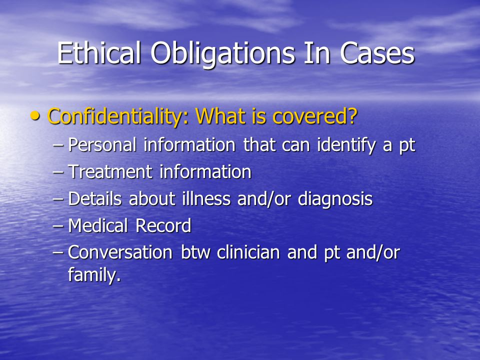 Ethical Obligations In Cases Ethical Obligations In Cases Confidentiality: What is covered? Confidentiality: What is covered? –Personal information th