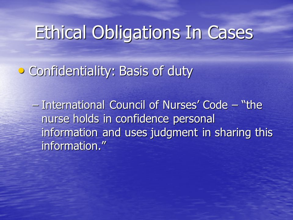 Ethical Obligations In Cases Ethical Obligations In Cases Confidentiality: Basis of duty Confidentiality: Basis of duty –International Council of Nurs
