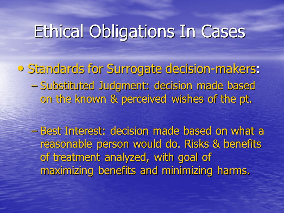 Ethical Obligations In Cases Ethical Obligations In Cases Standards for Surrogate decision-makers: Standards for Surrogate decision-makers: –Substitut