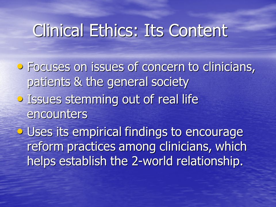 Clinical Ethics: Its Content Clinical Ethics: Its Content Focuses on issues of concern to clinicians, patients & the general society Focuses on issues