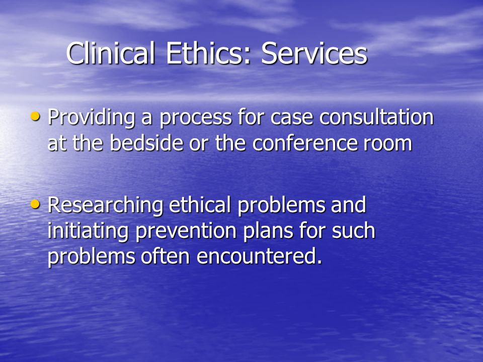Clinical Ethics: Services Clinical Ethics: Services Providing a process for case consultation at the bedside or the conference room Providing a proces