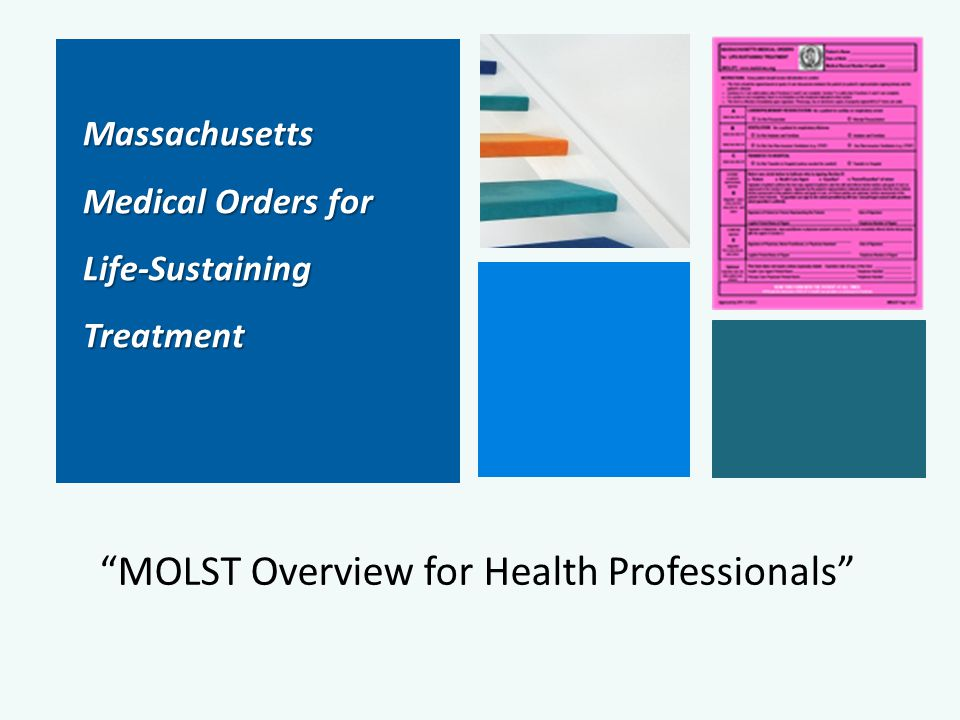 Massachusetts Massachusetts Medical Orders for Medical Orders for Life-Sustaining Life-Sustaining Treatment Treatment MOLST Overview for Health Professionals