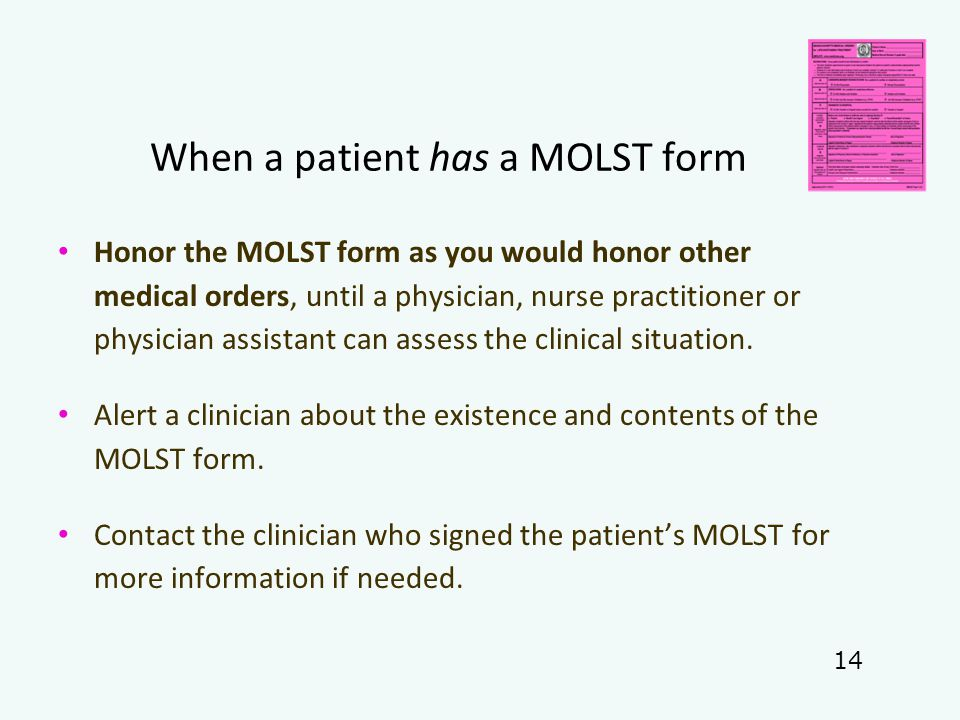 When a patient has a MOLST form Honor the MOLST form as you would honor other medical orders, until a physician, nurse practitioner or physician assistant can assess the clinical situation.