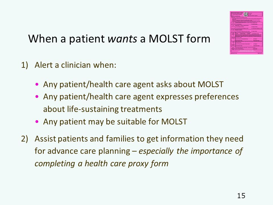 When a patient wants a MOLST form 1)Alert a clinician when: Any patient/health care agent asks about MOLST Any patient/health care agent expresses preferences about life-sustaining treatments Any patient may be suitable for MOLST 2)Assist patients and families to get information they need for advance care planning – especially the importance of completing a health care proxy form 15