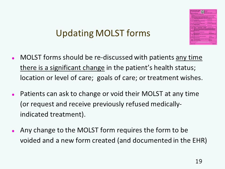 Updating MOLST forms MOLST forms should be re-discussed with patients any time there is a significant change in the patient's health status; location or level of care; goals of care; or treatment wishes.