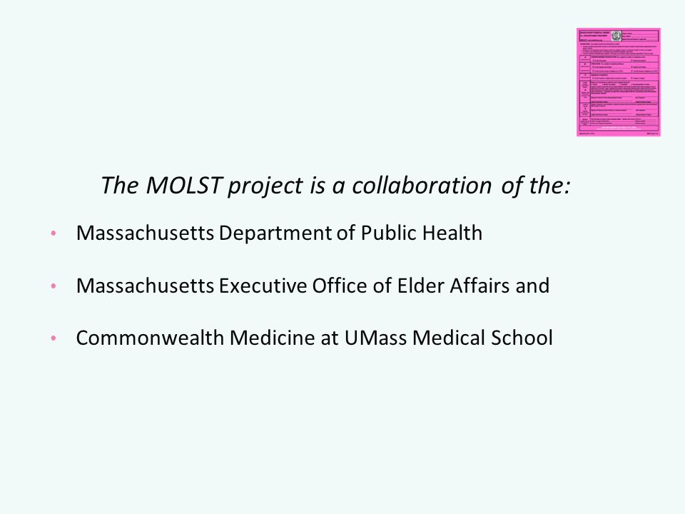 The MOLST project is a collaboration of the: Massachusetts Department of Public Health Massachusetts Executive Office of Elder Affairs and Commonwealth Medicine at UMass Medical School