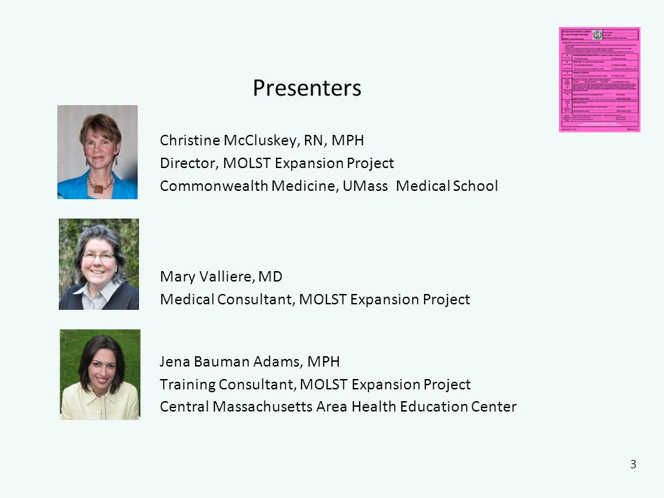 Presenters Christine McCluskey, RN, MPH Director, MOLST Expansion Project Commonwealth Medicine, UMass Medical School Mary Valliere, MD Medical Consultant, MOLST Expansion Project Jena Bauman Adams, MPH Training Consultant, MOLST Expansion Project Central Massachusetts Area Health Education Center 3 picture