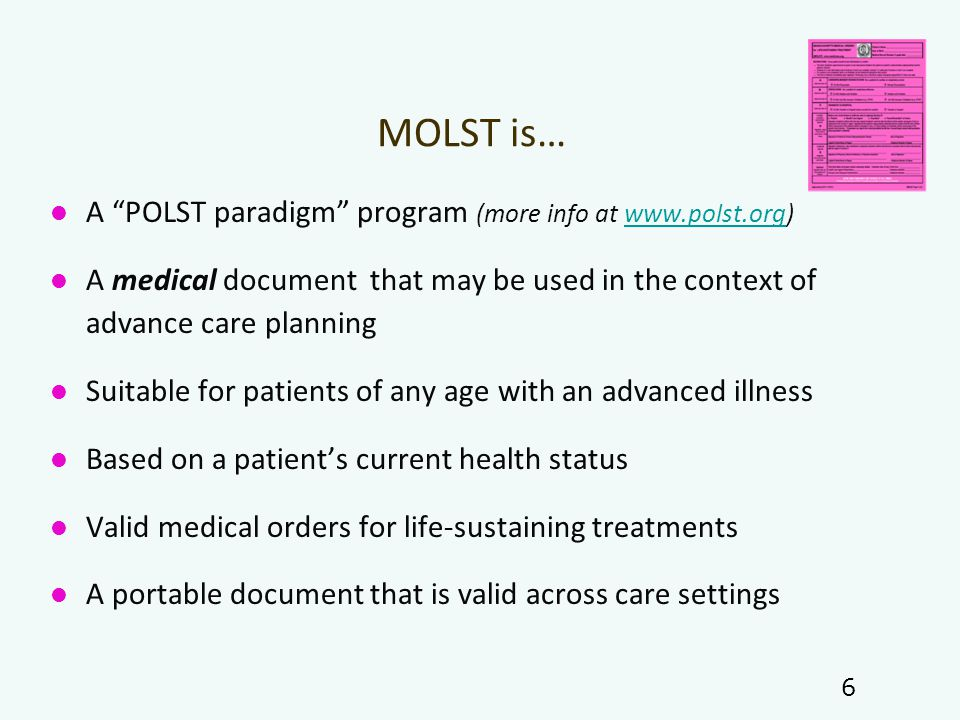 MOLST is… A POLST paradigm program (more info at www.polst.org)www.polst.org A medical document that may be used in the context of advance care planning Suitable for patients of any age with an advanced illness Based on a patient's current health status Valid medical orders for life-sustaining treatments A portable document that is valid across care settings 6