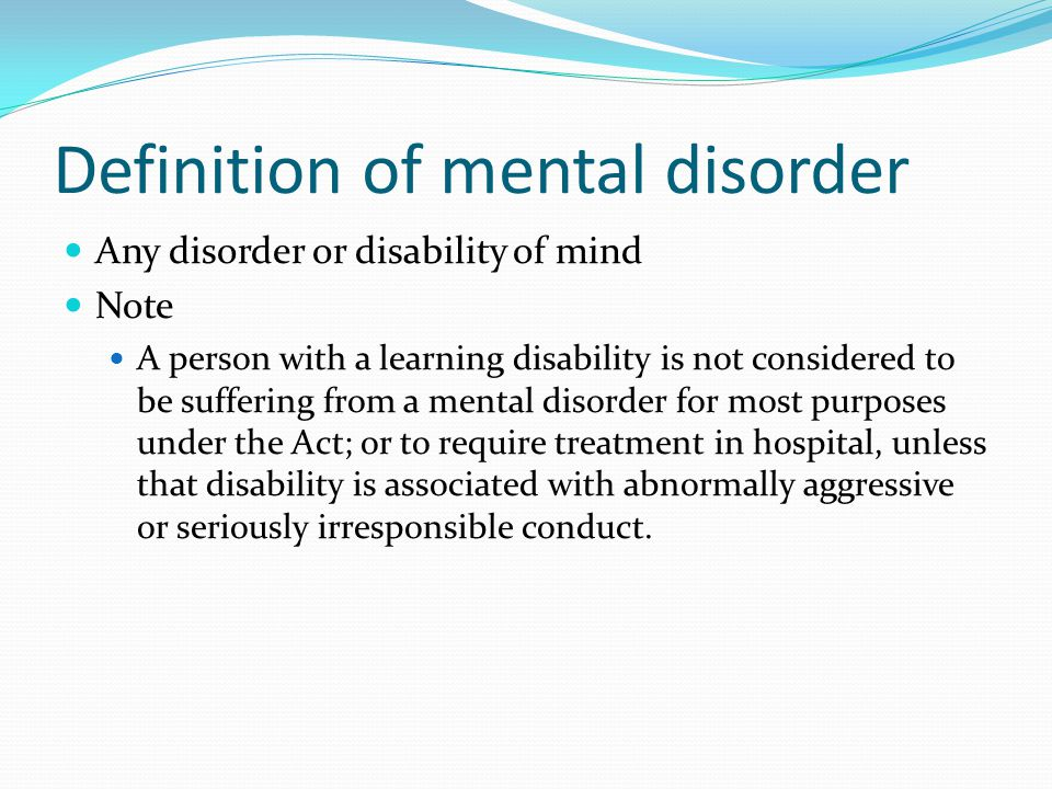 Definition of mental disorder Any disorder or disability of mind Note A person with a learning disability is not considered to be suffering from a mental disorder for most purposes under the Act; or to require treatment in hospital, unless that disability is associated with abnormally aggressive or seriously irresponsible conduct.