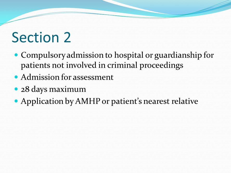Section 2 Compulsory admission to hospital or guardianship for patients not involved in criminal proceedings Admission for assessment 28 days maximum Application by AMHP or patient's nearest relative
