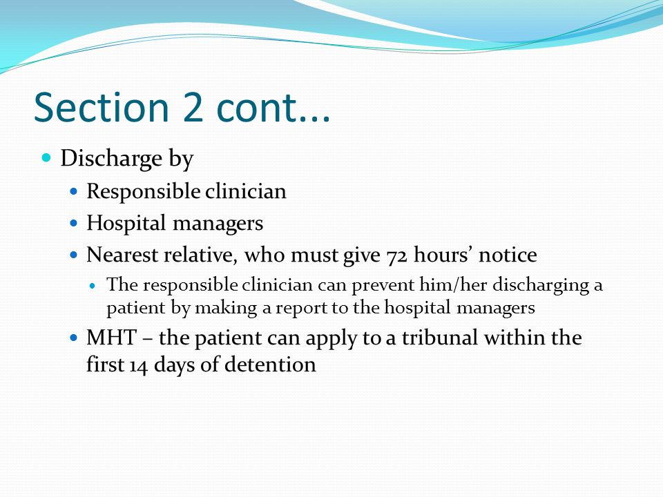 Section 2 cont... Discharge by Responsible clinician Hospital managers Nearest relative, who must give 72 hours' notice The responsible clinician can